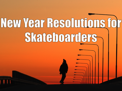 4 New Year Skateboarding Resolutions You Need to Stick To
